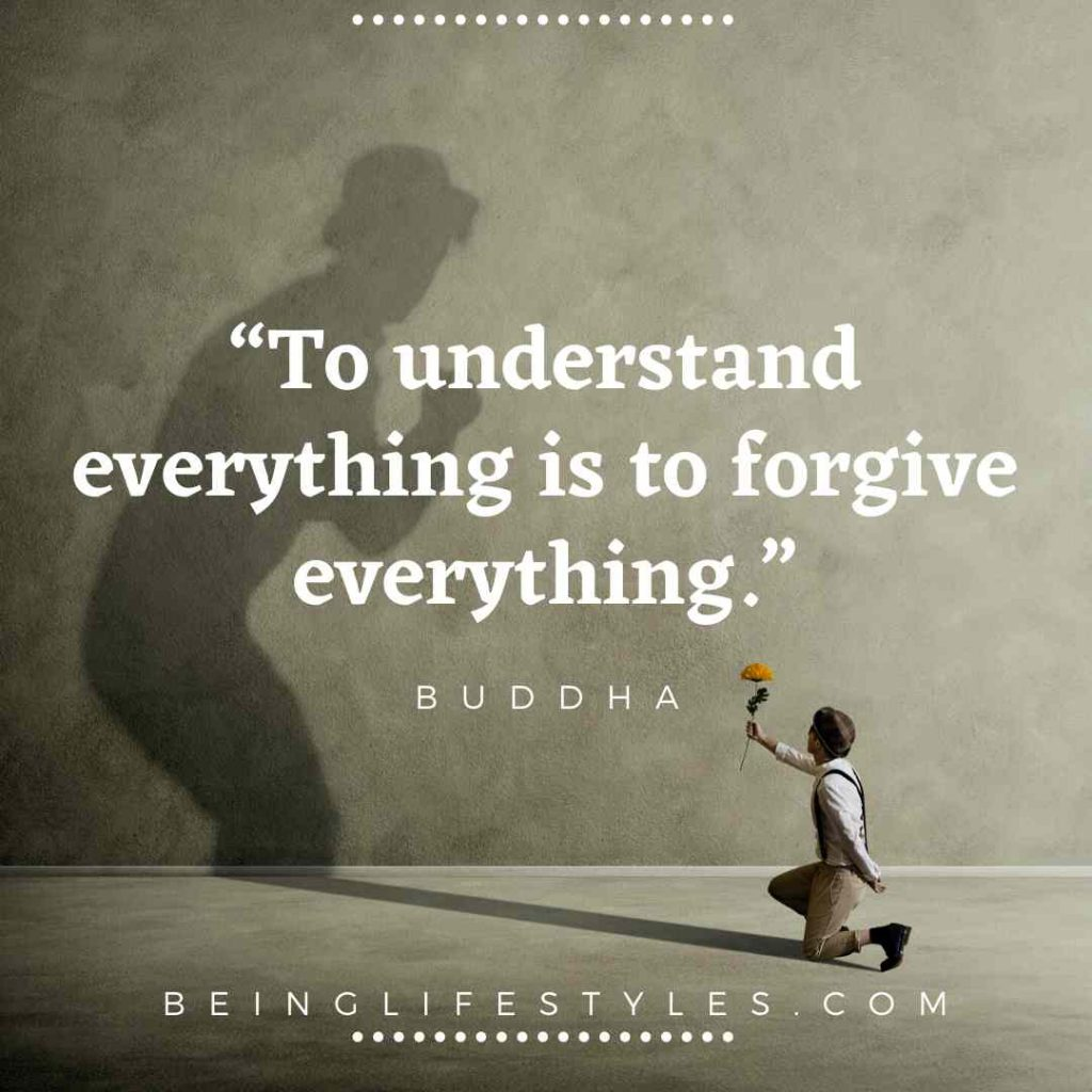 """To understand everything is to forgive everything.""-LIFE QUOTES BUDDHA"