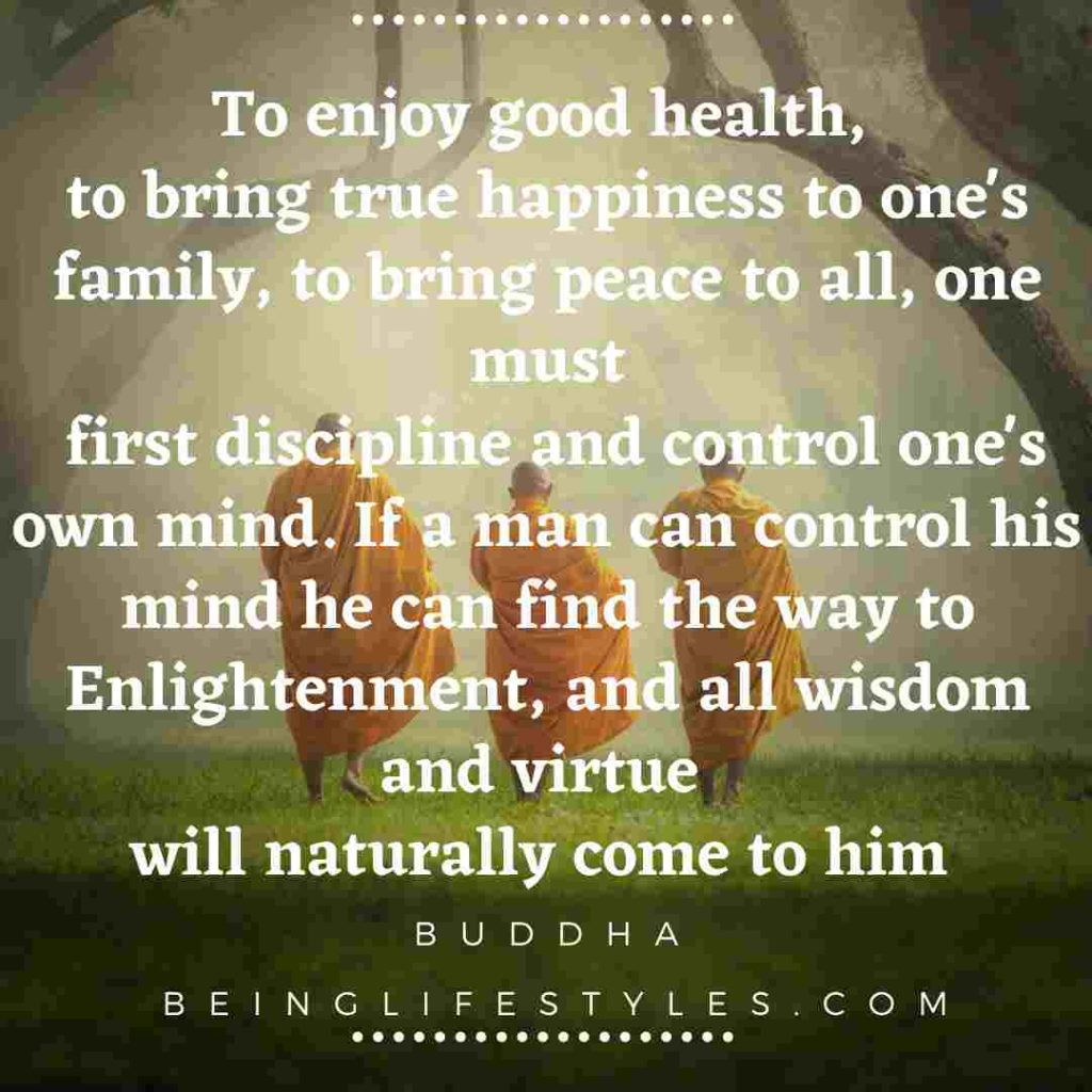 To enjoy good health, to bring true happiness to one's family, to bring peace to all, one must first discipline and control one's own mind. If a man can control his mind he can find the way to Enlightenment, and all wisdom and virtue will naturally come to him- BUDDHA IDEAS ON HEALTH